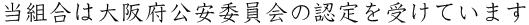 当組合は大阪府公安委員会の認定を受けています